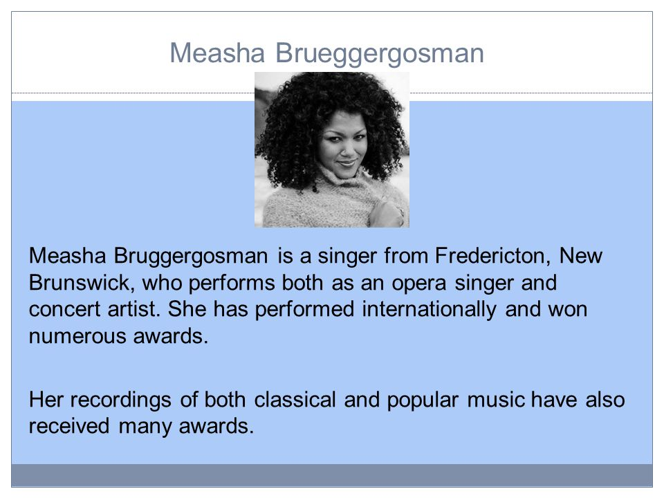 Measha Brueggergosman Measha Bruggergosman is a singer from Fredericton, New Brunswick, who performs both as an opera singer and concert artist.