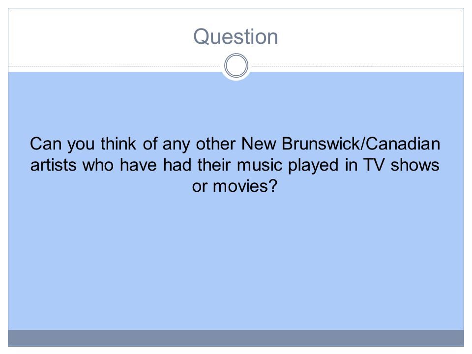 Question Can you think of any other New Brunswick/Canadian artists who have had their music played in TV shows or movies