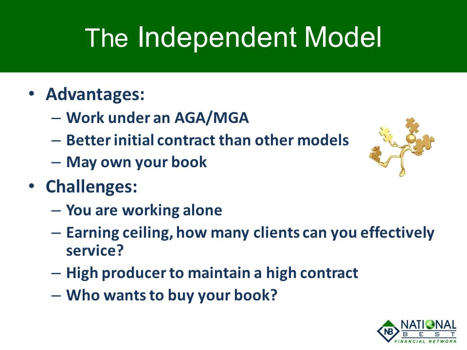 The Independent Model Advantages: – Work under an AGA/MGA – Better initial contract than other models – May own your book Challenges: – You are workin