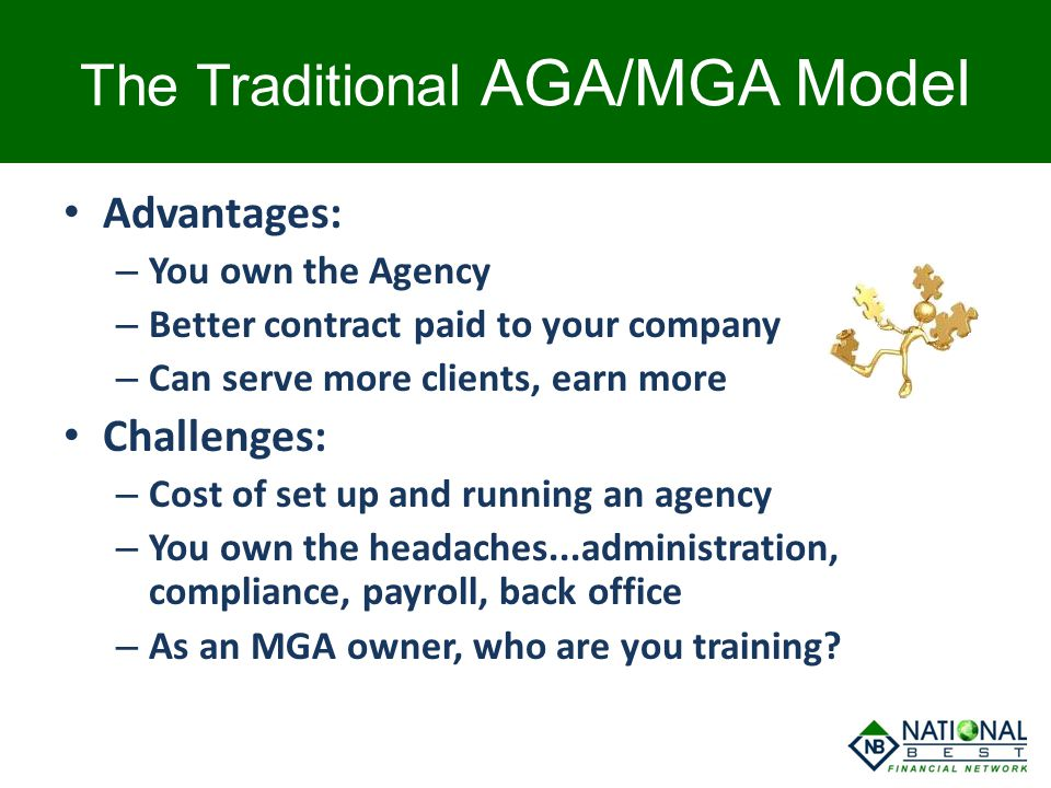 The Traditional AGA/MGA Model Advantages: – You own the Agency – Better contract paid to your company – Can serve more clients, earn more Challenges: