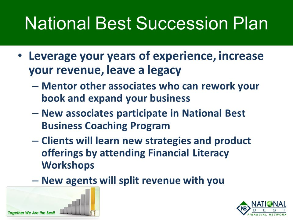 National Best Succession Plan Leverage your years of experience, increase your revenue, leave a legacy – Mentor other associates who can rework your b