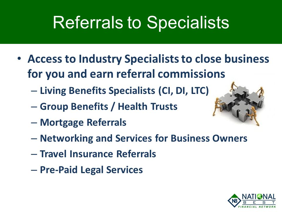 Access to Industry Specialists to close business for you and earn referral commissions – Living Benefits Specialists (CI, DI, LTC) – Group Benefits /