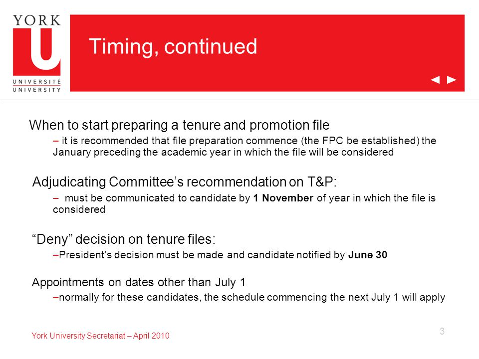 3 York University Secretariat – April 2010 Timing, continued When to start preparing a tenure and promotion file – it is recommended that file preparation commence (the FPC be established) the January preceding the academic year in which the file will be considered Adjudicating Committee's recommendation on T&P: – must be communicated to candidate by 1 November of year in which the file is considered Deny decision on tenure files: –President's decision must be made and candidate notified by June 30 Appointments on dates other than July 1 –normally for these candidates, the schedule commencing the next July 1 will apply