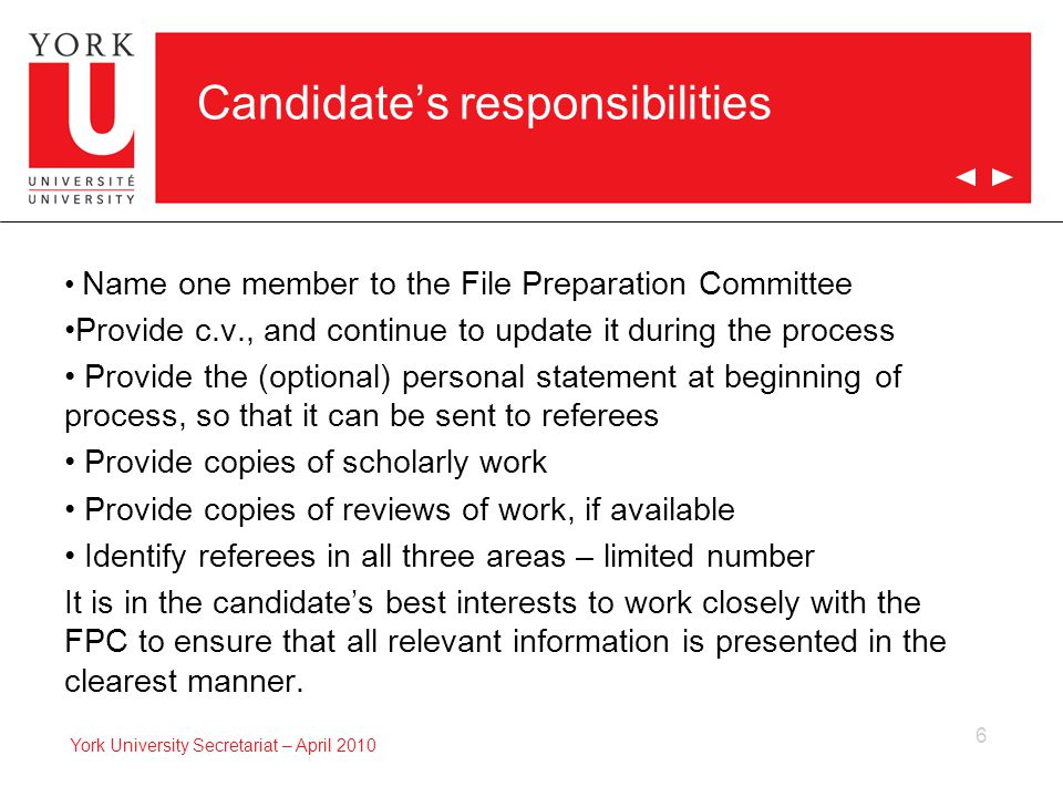6 York University Secretariat – April 2010 Candidate's responsibilities Name one member to the File Preparation Committee Provide c.v., and continue to update it during the process Provide the (optional) personal statement at beginning of process, so that it can be sent to referees Provide copies of scholarly work Provide copies of reviews of work, if available Identify referees in all three areas – limited number It is in the candidate's best interests to work closely with the FPC to ensure that all relevant information is presented in the clearest manner.