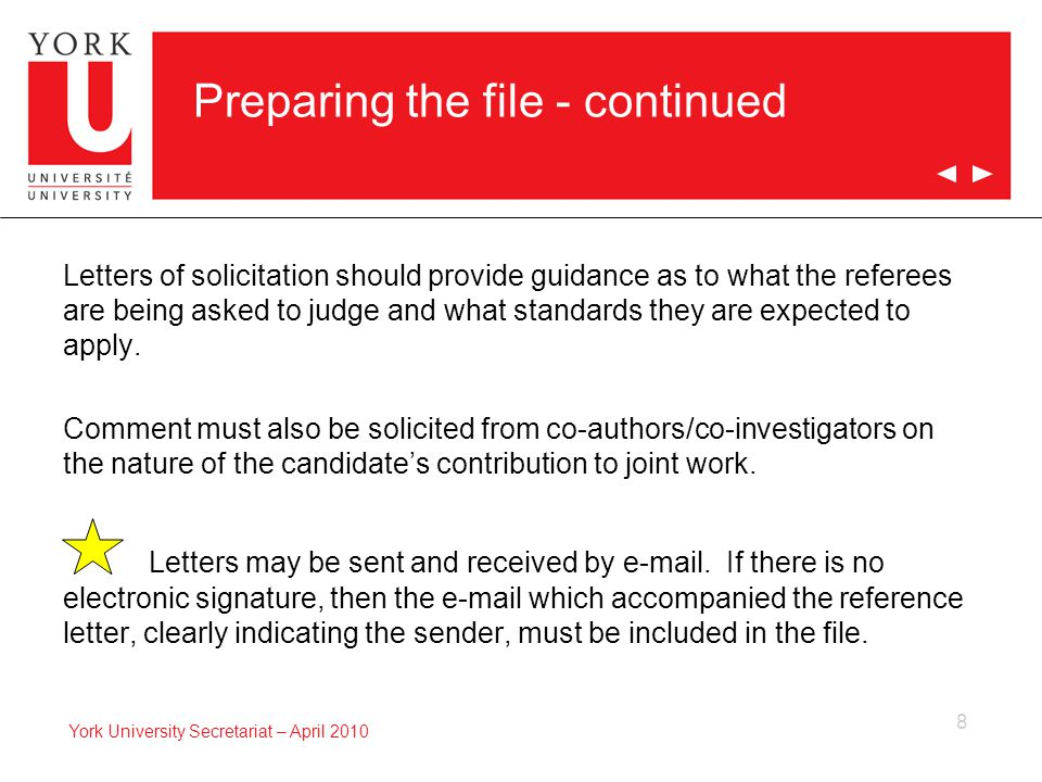 8 York University Secretariat – April 2010 Preparing the file - continued Letters of solicitation should provide guidance as to what the referees are being asked to judge and what standards they are expected to apply.