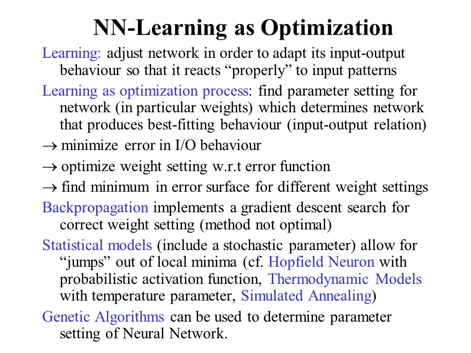 NN-Learning as Optimization Learning: adjust network in order to adapt its input-output behaviour so that it reacts properly to input patterns Learning as optimization process: find parameter setting for network (in particular weights) which determines network that produces best-fitting behaviour (input-output relation)  minimize error in I/O behaviour  optimize weight setting w.r.t error function  find minimum in error surface for different weight settings Backpropagation implements a gradient descent search for correct weight setting (method not optimal) Statistical models (include a stochastic parameter) allow for jumps out of local minima (cf.