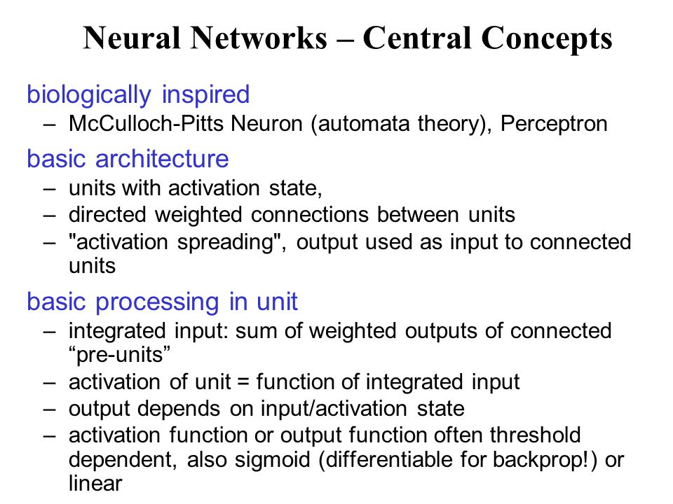Neural Networks – Central Concepts biologically inspired –McCulloch-Pitts Neuron (automata theory), Perceptron basic architecture –units with activation state, –directed weighted connections between units – activation spreading , output used as input to connected units basic processing in unit –integrated input: sum of weighted outputs of connected pre-units –activation of unit = function of integrated input –output depends on input/activation state –activation function or output function often threshold dependent, also sigmoid (differentiable for backprop!) or linear