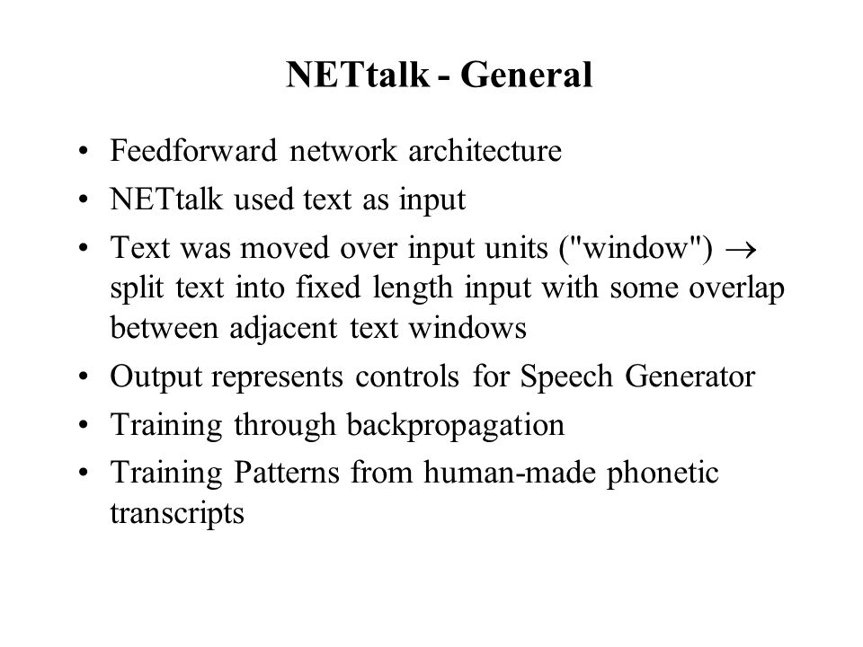 NETtalk - General Feedforward network architecture NETtalk used text as input Text was moved over input units (