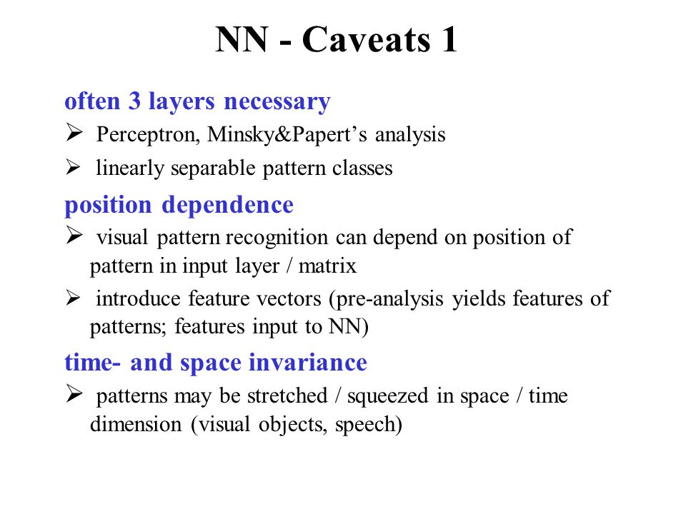 NN - Caveats 1 often 3 layers necessary  Perceptron, Minsky&Papert's analysis  linearly separable pattern classes position dependence  visual pattern recognition can depend on position of pattern in input layer / matrix  introduce feature vectors (pre-analysis yields features of patterns; features input to NN) time- and space invariance  patterns may be stretched / squeezed in space / time dimension (visual objects, speech)