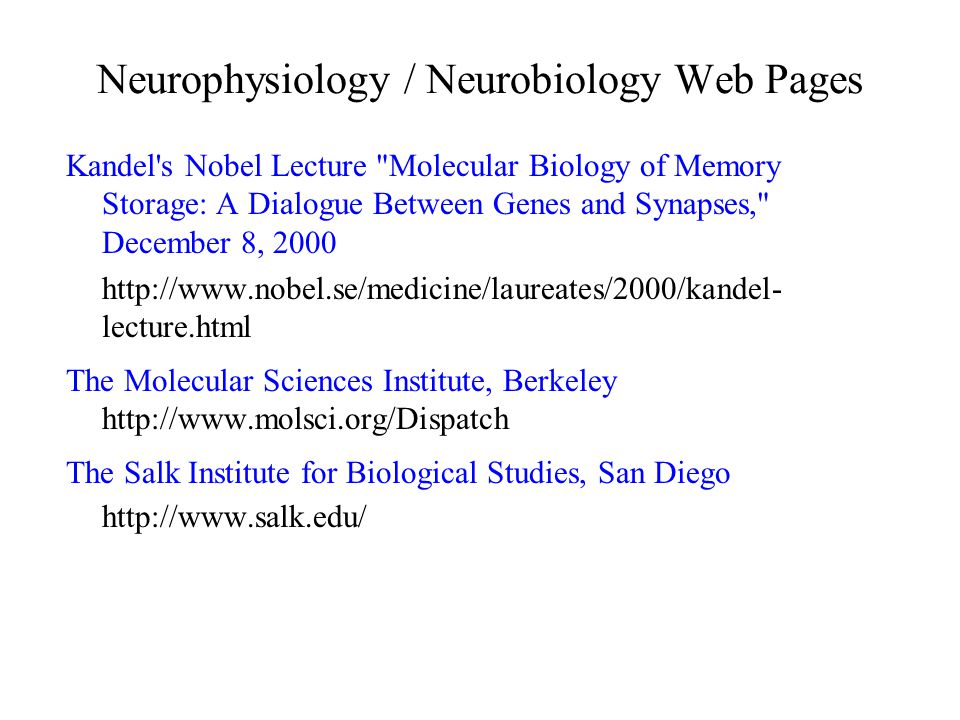 Neurophysiology / Neurobiology Web Pages Kandel s Nobel Lecture Molecular Biology of Memory Storage: A Dialogue Between Genes and Synapses, December 8, 2000 http://www.nobel.se/medicine/laureates/2000/kandel- lecture.html The Molecular Sciences Institute, Berkeley http://www.molsci.org/Dispatch The Salk Institute for Biological Studies, San Diego http://www.salk.edu/