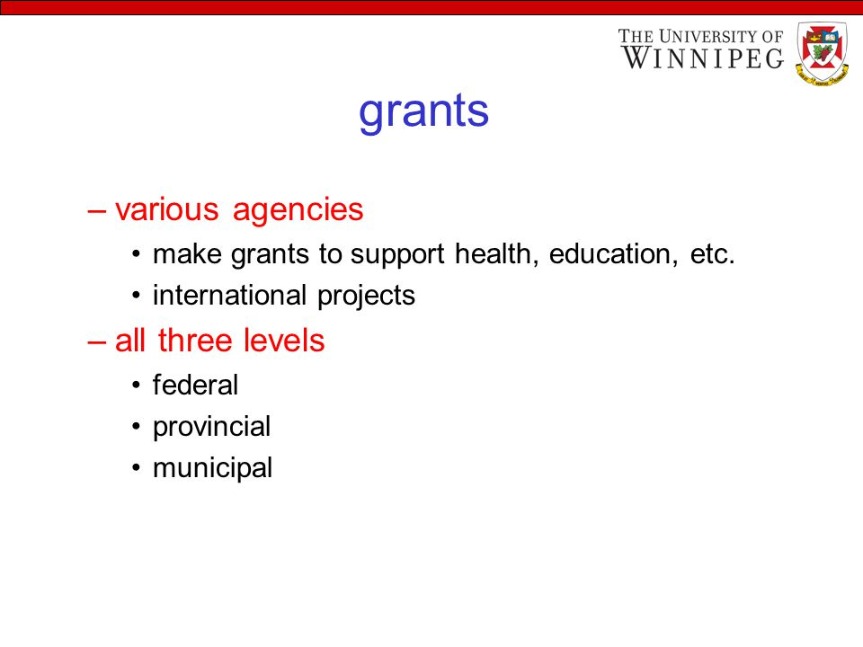 grants –various agencies make grants to support health, education, etc. international projects –all three levels federal provincial municipal