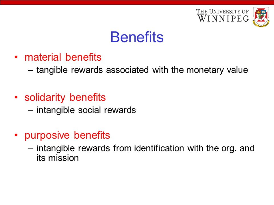 Benefits material benefits –tangible rewards associated with the monetary value solidarity benefits –intangible social rewards purposive benefits –intangible rewards from identification with the org.
