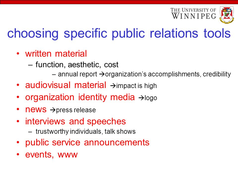 choosing specific public relations tools written material –function, aesthetic, cost –annual report  organization's accomplishments, credibility audiovisual material  impact is high organization identity media  logo news  press release interviews and speeches –trustworthy individuals, talk shows public service announcements events, www