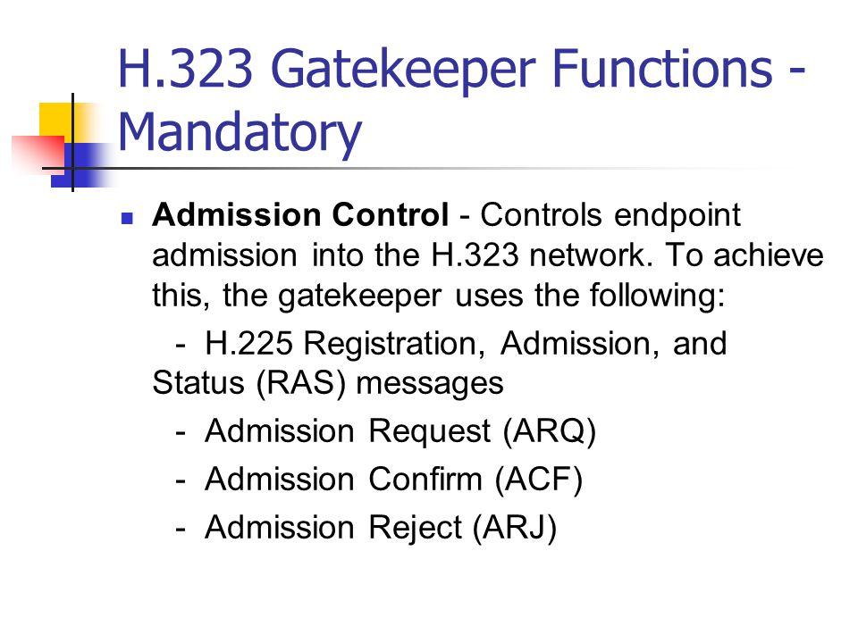H.323 Gatekeeper Functions - Mandatory Admission Control - Controls endpoint admission into the H.323 network.