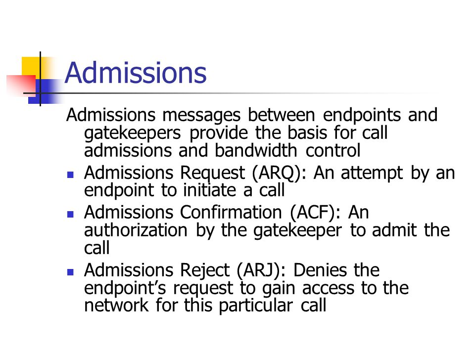 Admissions Admissions messages between endpoints and gatekeepers provide the basis for call admissions and bandwidth control Admissions Request (ARQ): An attempt by an endpoint to initiate a call Admissions Confirmation (ACF): An authorization by the gatekeeper to admit the call Admissions Reject (ARJ): Denies the endpoint's request to gain access to the network for this particular call
