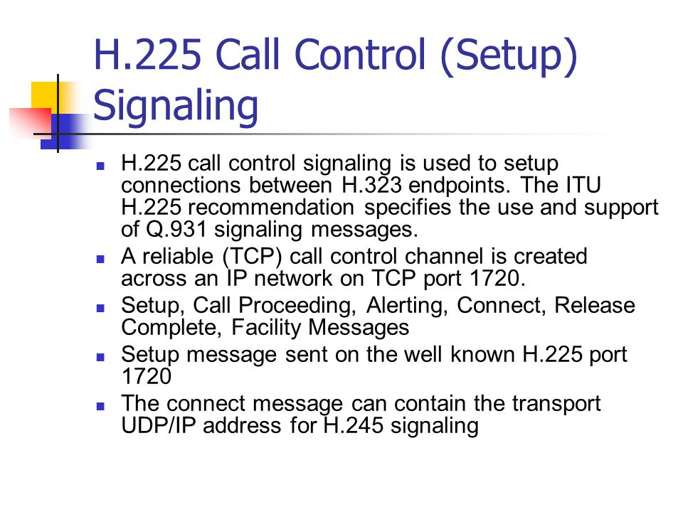 H.225 Call Control (Setup) Signaling H.225 call control signaling is used to setup connections between H.323 endpoints.