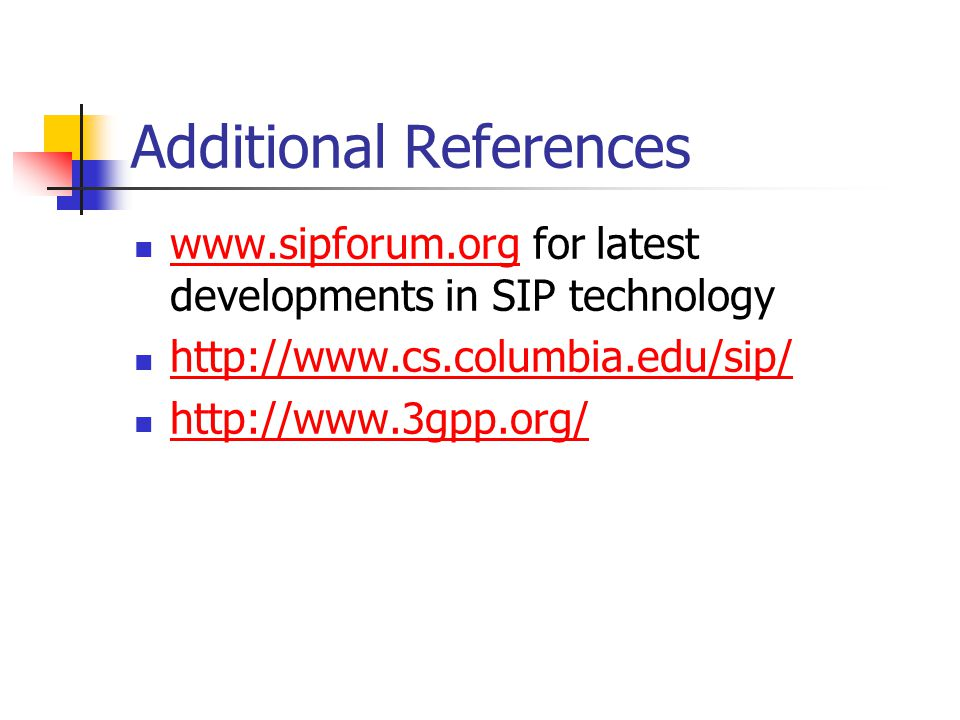 Additional References www.sipforum.org for latest developments in SIP technology www.sipforum.org http://www.cs.columbia.edu/sip/ http://www.3gpp.org/