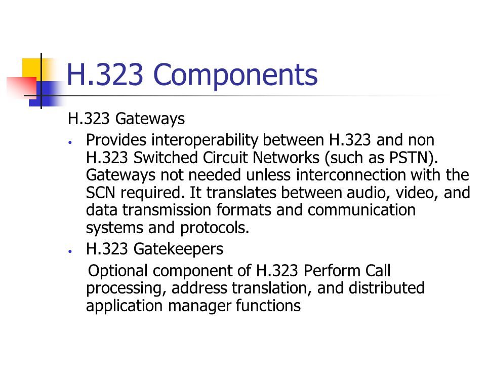 H.323 Components H.323 Gateways Provides interoperability between H.323 and non H.323 Switched Circuit Networks (such as PSTN).