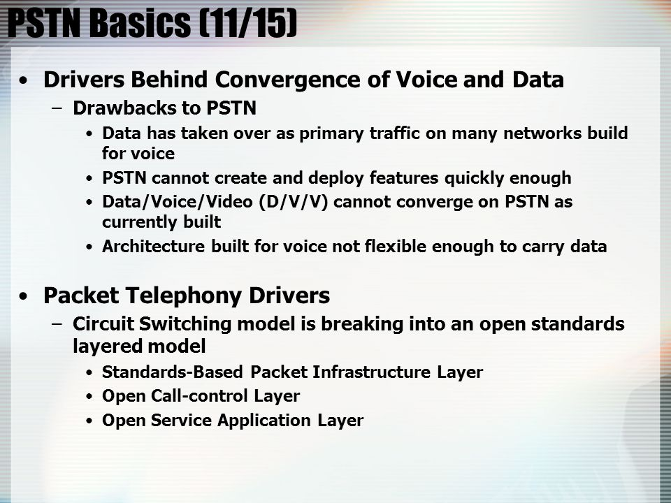 PSTN Basics (11/15) Drivers Behind Convergence of Voice and Data –Drawbacks to PSTN Data has taken over as primary traffic on many networks build for