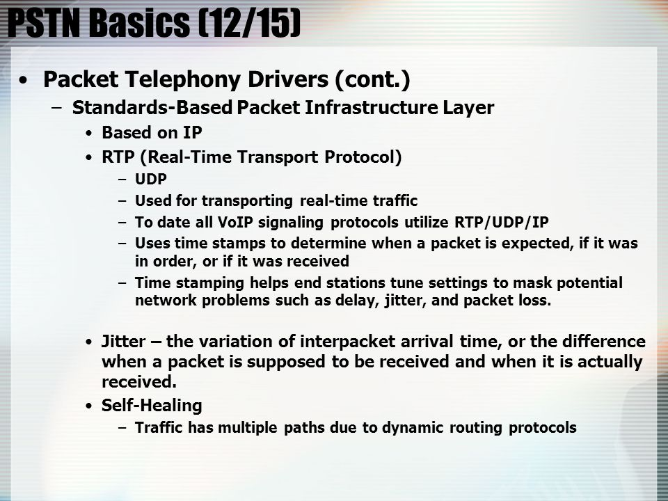 PSTN Basics (12/15) Packet Telephony Drivers (cont.) –Standards-Based Packet Infrastructure Layer Based on IP RTP (Real-Time Transport Protocol) –UDP