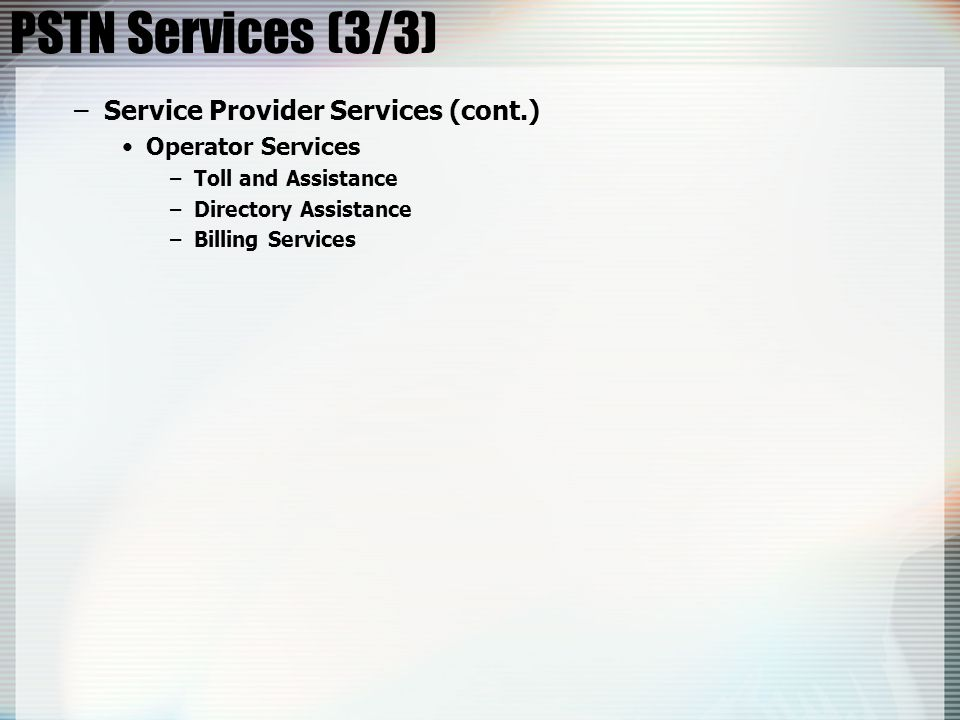 PSTN Services (3/3) –Service Provider Services (cont.) Operator Services –Toll and Assistance –Directory Assistance –Billing Services