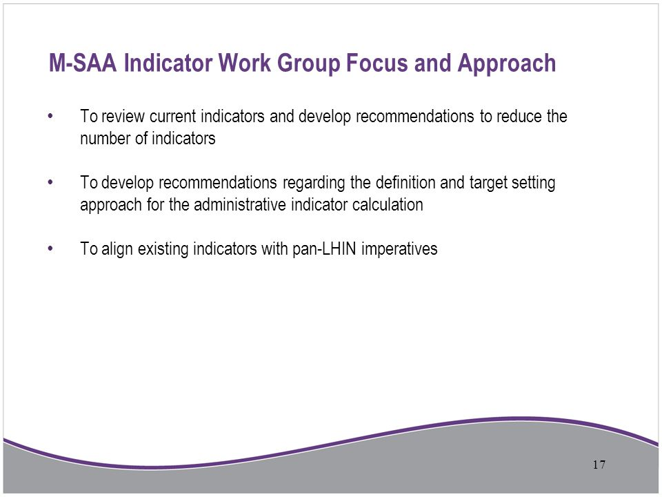 M-SAA Indicator Work Group Focus and Approach To review current indicators and develop recommendations to reduce the number of indicators To develop r