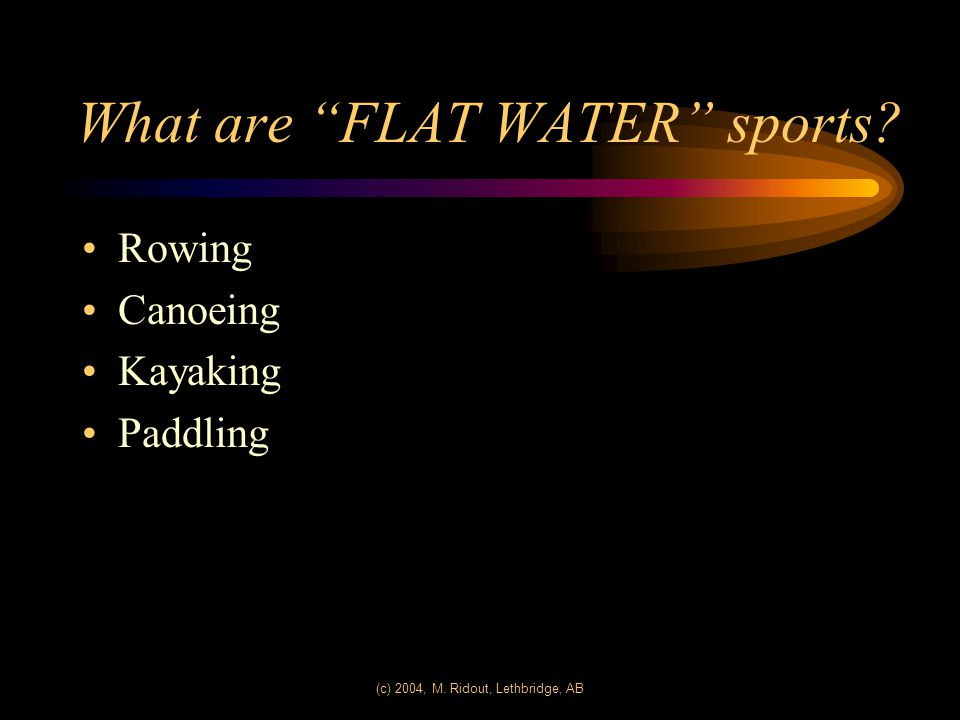 (c) 2004, M. Ridout, Lethbridge, AB What are FLAT WATER sports? Rowing Canoeing Kayaking Paddling