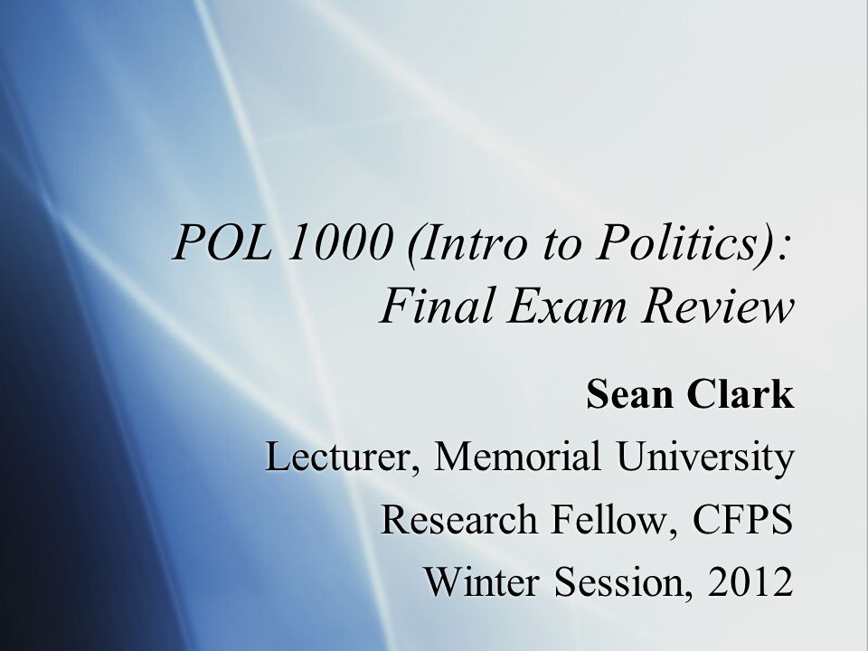 POL 1000 (Intro to Politics): Final Exam Review Sean Clark Lecturer, Memorial University Research Fellow, CFPS Winter Session, 2012 Sean Clark Lecturer, Memorial University Research Fellow, CFPS Winter Session, 2012