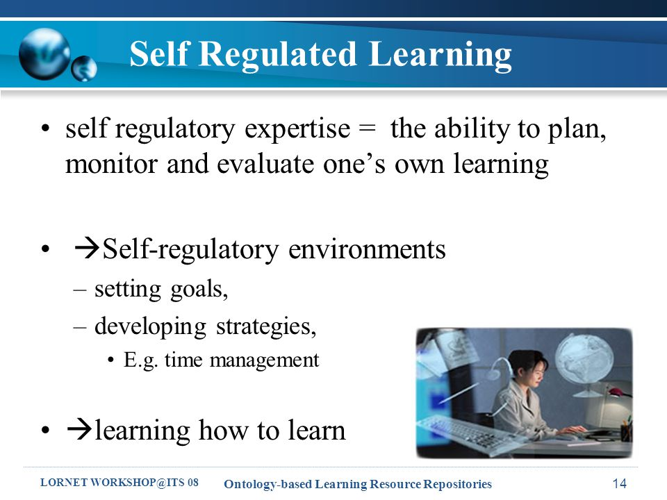 LORNET WORKSHOP@ITS 08 Ontology-based Learning Resource Repositories14 Self Regulated Learning self regulatory expertise = the ability to plan, monitor and evaluate one's own learning  Self-regulatory environments –setting goals, –developing strategies, E.g.