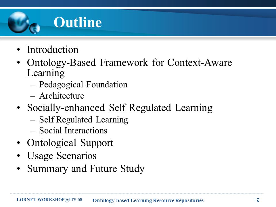 LORNET WORKSHOP@ITS 08 Ontology-based Learning Resource Repositories19 Outline Introduction Ontology-Based Framework for Context-Aware Learning –Pedagogical Foundation –Architecture Socially-enhanced Self Regulated Learning –Self Regulated Learning –Social Interactions Ontological Support Usage Scenarios Summary and Future Study