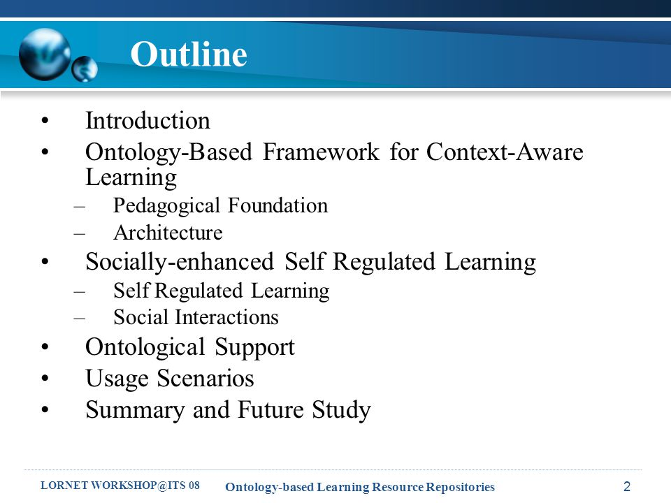 LORNET WORKSHOP@ITS 08 Ontology-based Learning Resource Repositories13 Outline Introduction Ontology-Based Framework for Context-Aware Learning –Pedagogical Foundation –Architecture Socially-enhanced Self Regulated Learning –Self Regulated Learning –Social Interactions Ontological Support Usage Scenarios Summary and Future Study