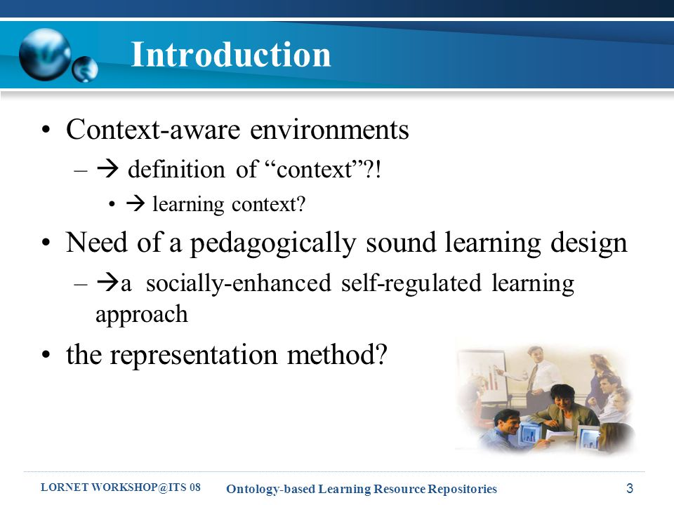 LORNET WORKSHOP@ITS 08 Ontology-based Learning Resource Repositories4 Outline Introduction Ontology-Based Framework for Context-Aware Learning –Pedagogical Foundation –Architecture Socially-enhanced Self Regulated Learning –Self Regulated Learning –Social Interactions Ontological Support Usage Scenarios Summary and Future Study