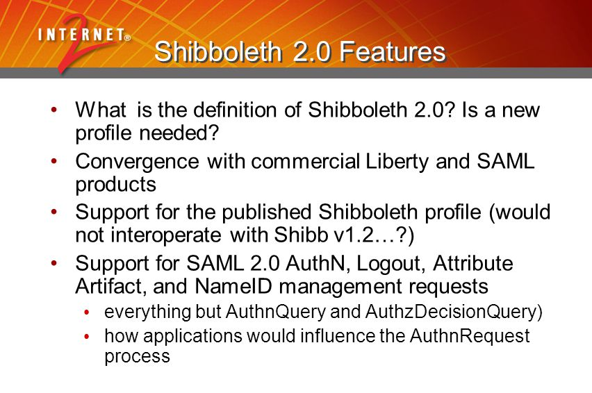 Shibboleth 2.0 Features What is the definition of Shibboleth 2.0? Is a new profile needed? Convergence with commercial Liberty and SAML products Suppo