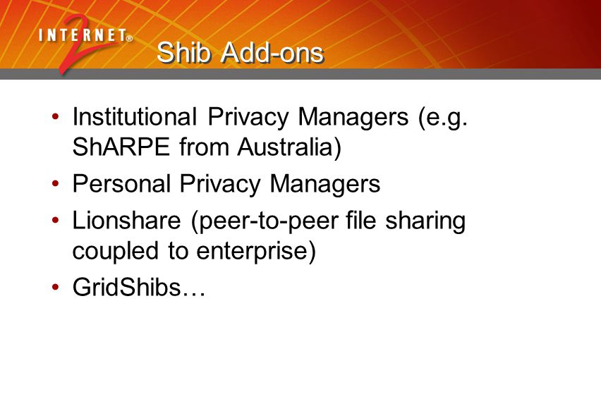 Shib Add-ons Institutional Privacy Managers (e.g. ShARPE from Australia) Personal Privacy Managers Lionshare (peer-to-peer file sharing coupled to ent