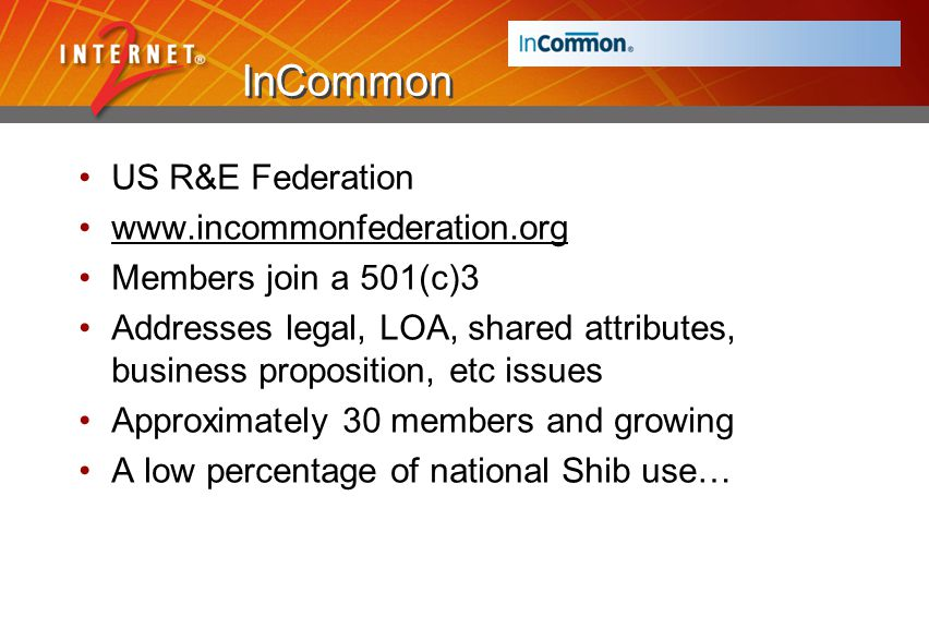InCommon US R&E Federation www.incommonfederation.org Members join a 501(c)3 Addresses legal, LOA, shared attributes, business proposition, etc issues Approximately 30 members and growing A low percentage of national Shib use…