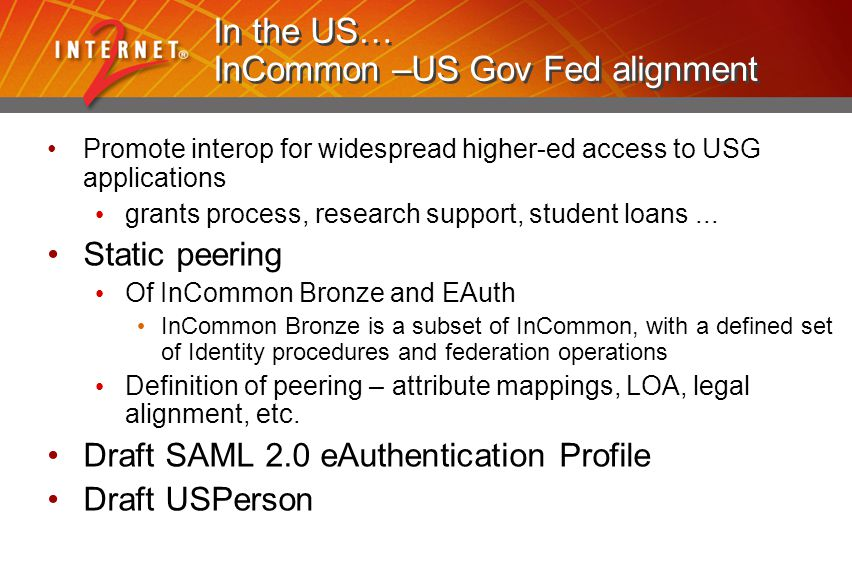 In the US… InCommon –US Gov Fed alignment Promote interop for widespread higher-ed access to USG applications grants process, research support, student loans...