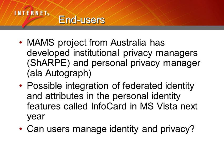 End-users MAMS project from Australia has developed institutional privacy managers (ShARPE) and personal privacy manager (ala Autograph) Possible integration of federated identity and attributes in the personal identity features called InfoCard in MS Vista next year Can users manage identity and privacy