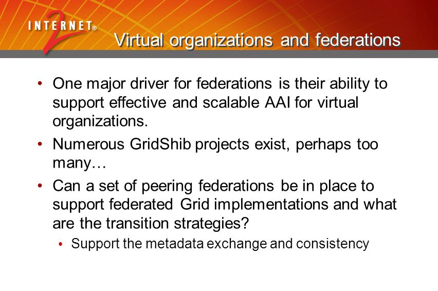 Virtual organizations and federations One major driver for federations is their ability to support effective and scalable AAI for virtual organizations.