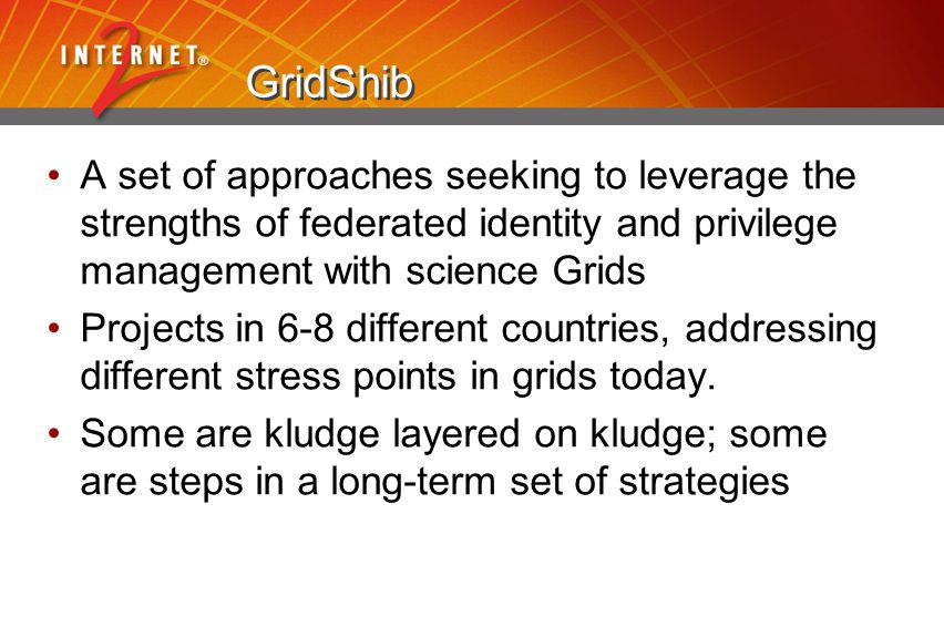 GridShib A set of approaches seeking to leverage the strengths of federated identity and privilege management with science Grids Projects in 6-8 different countries, addressing different stress points in grids today.