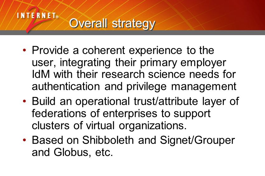 Overall strategy Provide a coherent experience to the user, integrating their primary employer IdM with their research science needs for authenticatio