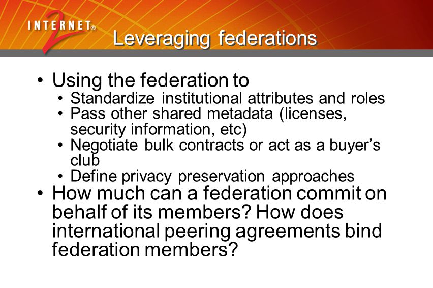 Leveraging federations Using the federation to Standardize institutional attributes and roles Pass other shared metadata (licenses, security information, etc) Negotiate bulk contracts or act as a buyer's club Define privacy preservation approaches How much can a federation commit on behalf of its members.