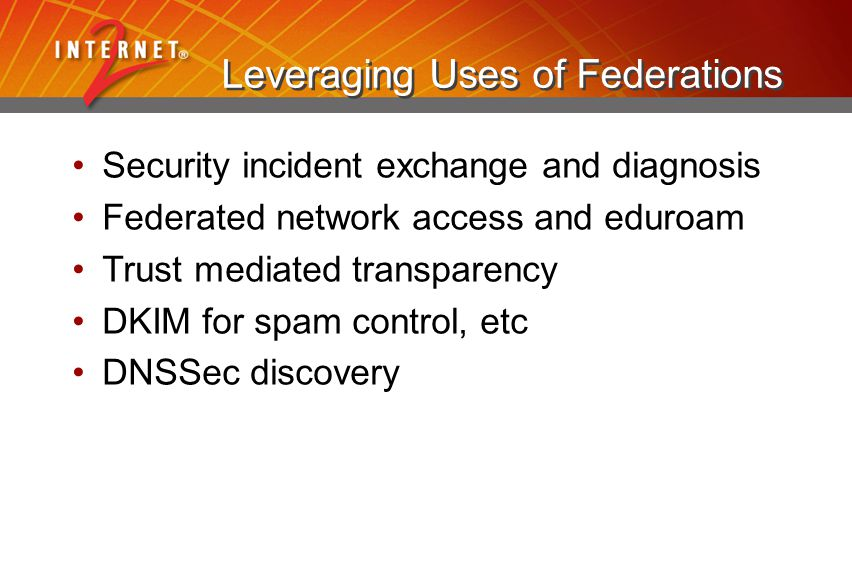 Leveraging Uses of Federations Security incident exchange and diagnosis Federated network access and eduroam Trust mediated transparency DKIM for spam
