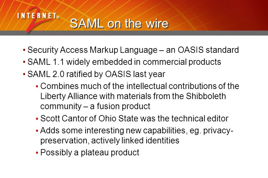 SAML on the wire Security Access Markup Language – an OASIS standard SAML 1.1 widely embedded in commercial products SAML 2.0 ratified by OASIS last year Combines much of the intellectual contributions of the Liberty Alliance with materials from the Shibboleth community – a fusion product Scott Cantor of Ohio State was the technical editor Adds some interesting new capabilities, eg.