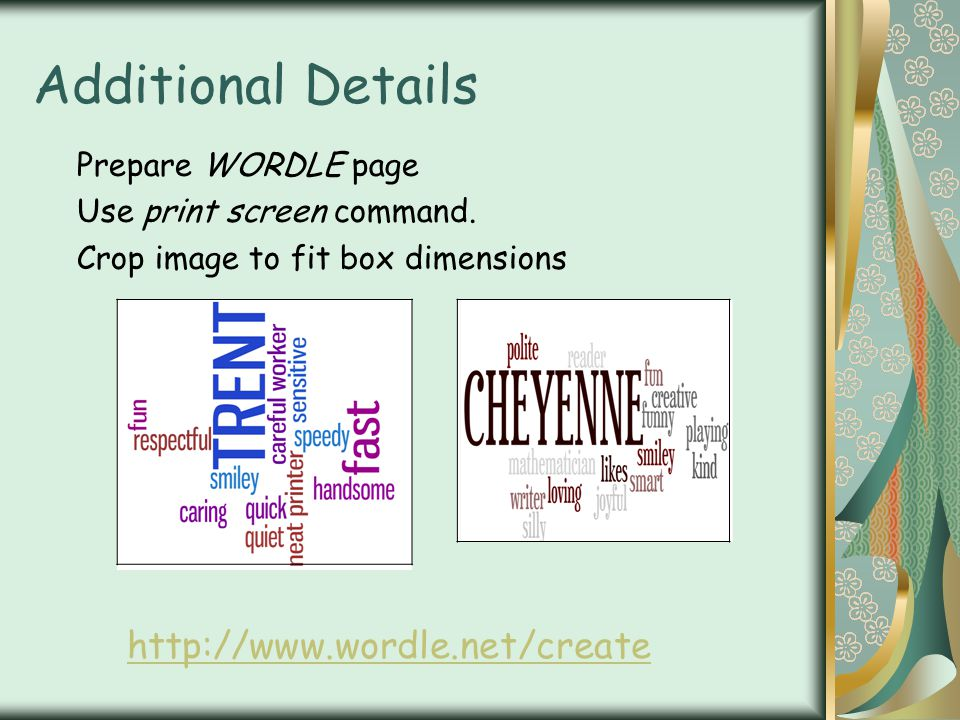 Additional Details Prepare WORDLE page Use print screen command. Crop image to fit box dimensions http://www.wordle.net/create