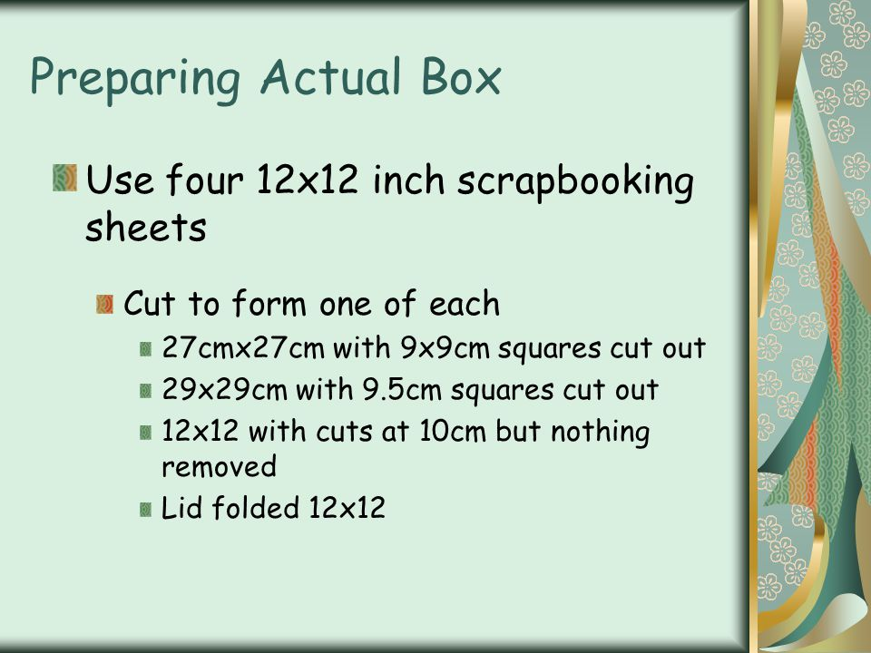 Preparing Actual Box Use four 12x12 inch scrapbooking sheets Cut to form one of each 27cmx27cm with 9x9cm squares cut out 29x29cm with 9.5cm squares c