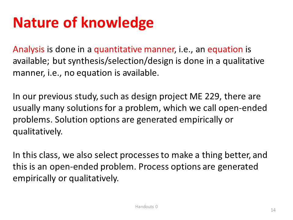 Handouts 0 14 Nature of knowledge Analysis is done in a quantitative manner, i.e., an equation is available; but synthesis/selection/design is done in a qualitative manner, i.e., no equation is available.