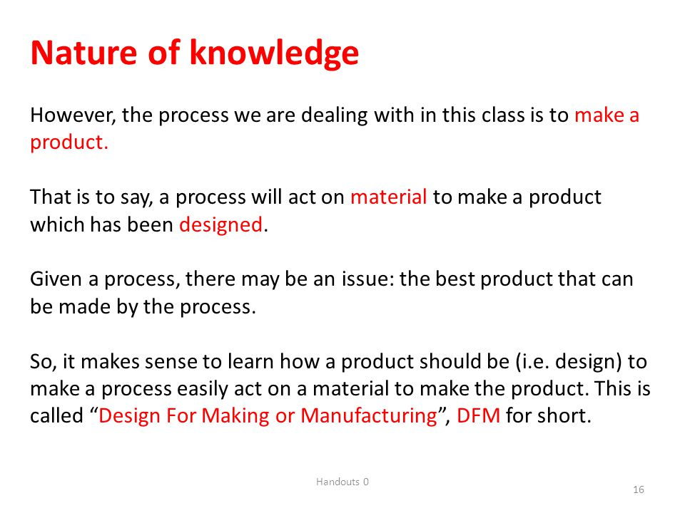Handouts 0 16 Nature of knowledge However, the process we are dealing with in this class is to make a product.