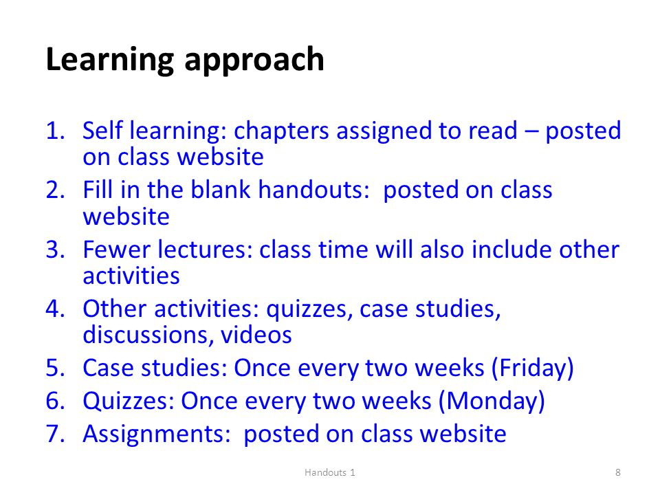 Handouts 18 Learning approach 1.Self learning: chapters assigned to read – posted on class website 2.Fill in the blank handouts: posted on class website 3.Fewer lectures: class time will also include other activities 4.Other activities: quizzes, case studies, discussions, videos 5.Case studies: Once every two weeks (Friday) 6.Quizzes: Once every two weeks (Monday) 7.Assignments: posted on class website