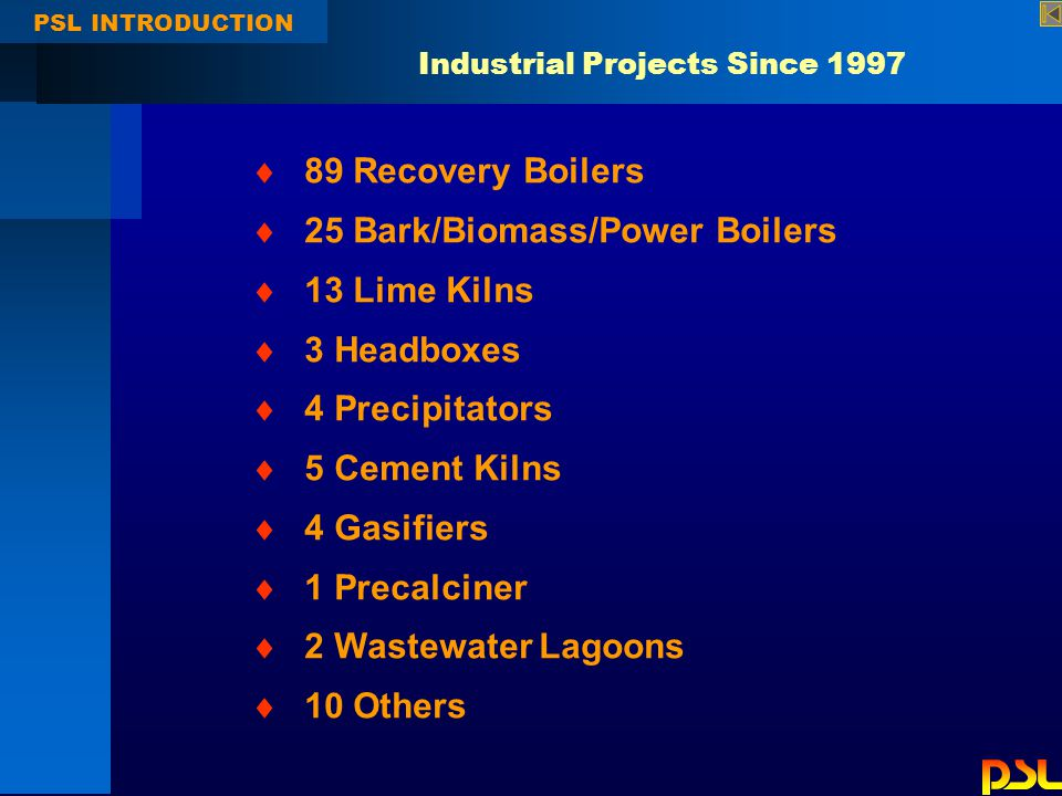 PSL INTRODUCTION Industrial Projects Since 1997  89 Recovery Boilers  25 Bark/Biomass/Power Boilers  13 Lime Kilns  3 Headboxes  4 Precipitators  5 Cement Kilns  4 Gasifiers  1 Precalciner  2 Wastewater Lagoons  10 Others