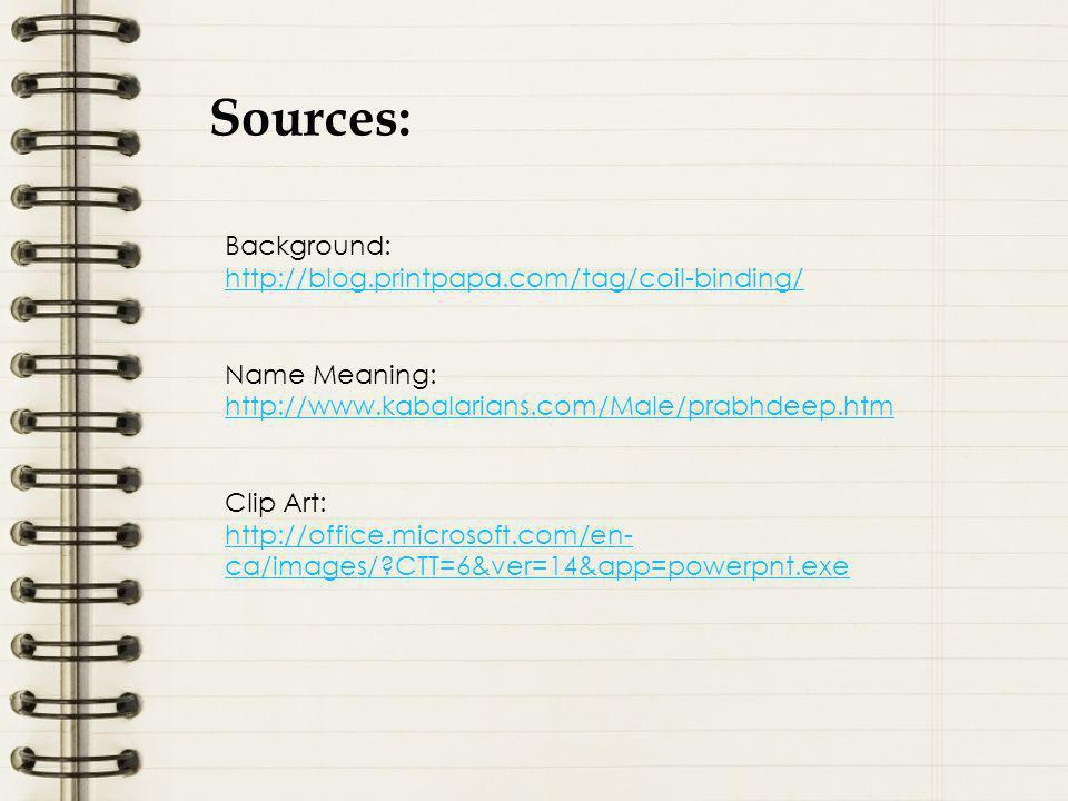 Sources: Background: http://blog.printpapa.com/tag/coil-binding/ Name Meaning: http://www.kabalarians.com/Male/prabhdeep.htm Clip Art: http://office.microsoft.com/en- ca/images/?CTT=6&ver=14&app=powerpnt.exe